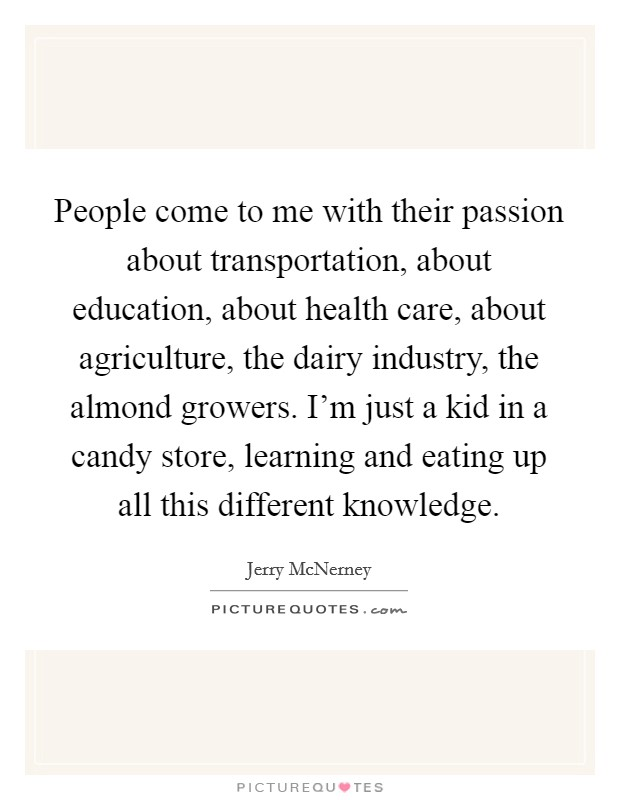 People come to me with their passion about transportation, about education, about health care, about agriculture, the dairy industry, the almond growers. I'm just a kid in a candy store, learning and eating up all this different knowledge Picture Quote #1