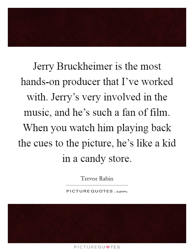 Jerry Bruckheimer is the most hands-on producer that I've worked with. Jerry's very involved in the music, and he's such a fan of film. When you watch him playing back the cues to the picture, he's like a kid in a candy store Picture Quote #1