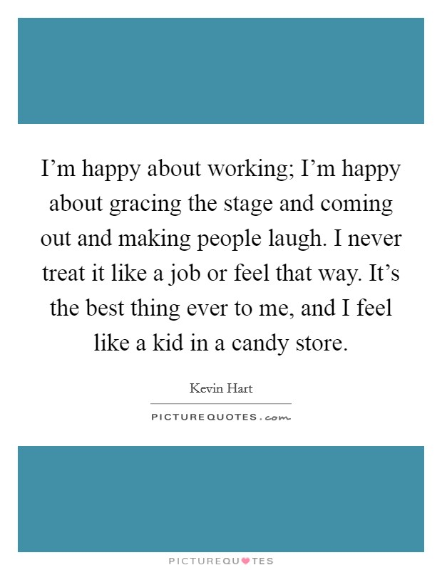 I'm happy about working; I'm happy about gracing the stage and coming out and making people laugh. I never treat it like a job or feel that way. It's the best thing ever to me, and I feel like a kid in a candy store Picture Quote #1