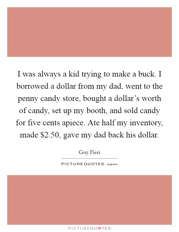 I was always a kid trying to make a buck. I borrowed a dollar from my dad, went to the penny candy store, bought a dollar's worth of candy, set up my booth, and sold candy for five cents apiece. Ate half my inventory, made $2.50, gave my dad back his dollar Picture Quote #1