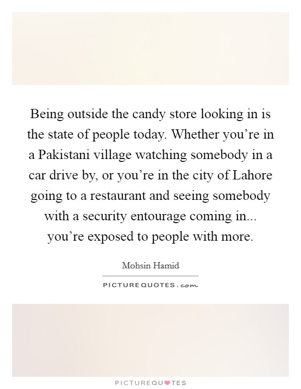 Being outside the candy store looking in is the state of people today. Whether you're in a Pakistani village watching somebody in a car drive by, or you're in the city of Lahore going to a restaurant and seeing somebody with a security entourage coming in... you're exposed to people with more Picture Quote #1