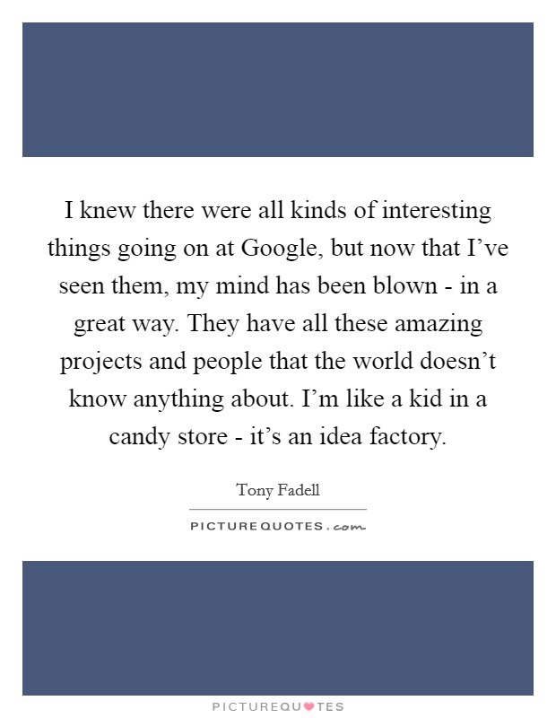 I knew there were all kinds of interesting things going on at Google, but now that I've seen them, my mind has been blown - in a great way. They have all these amazing projects and people that the world doesn't know anything about. I'm like a kid in a candy store - it's an idea factory Picture Quote #1