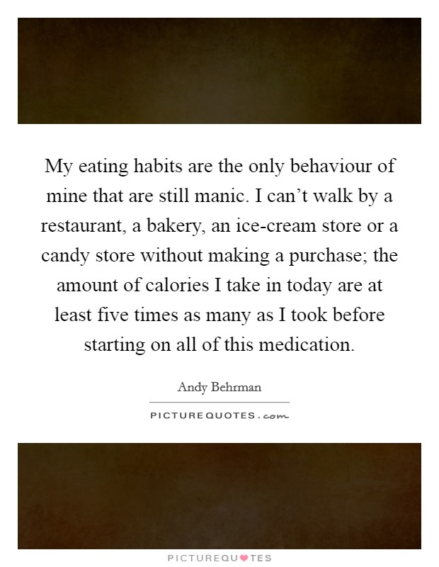 My eating habits are the only behaviour of mine that are still manic. I can't walk by a restaurant, a bakery, an ice-cream store or a candy store without making a purchase; the amount of calories I take in today are at least five times as many as I took before starting on all of this medication Picture Quote #1