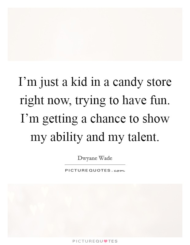 I'm just a kid in a candy store right now, trying to have fun. I'm getting a chance to show my ability and my talent Picture Quote #1