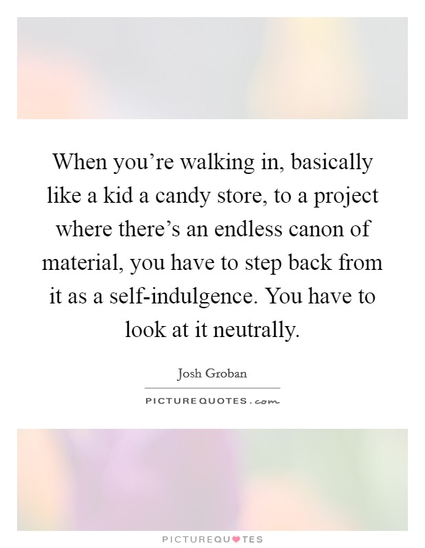 When you're walking in, basically like a kid a candy store, to a project where there's an endless canon of material, you have to step back from it as a self-indulgence. You have to look at it neutrally Picture Quote #1