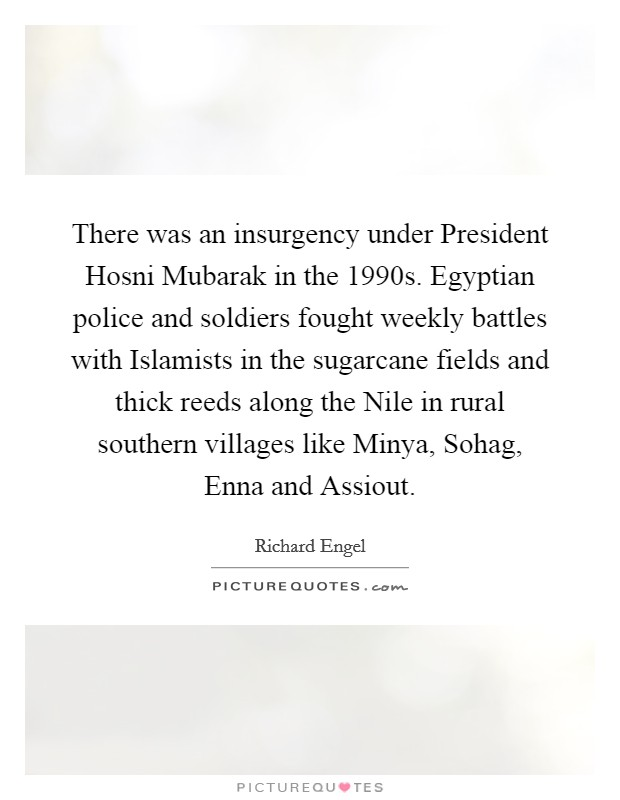 There was an insurgency under President Hosni Mubarak in the 1990s. Egyptian police and soldiers fought weekly battles with Islamists in the sugarcane fields and thick reeds along the Nile in rural southern villages like Minya, Sohag, Enna and Assiout Picture Quote #1
