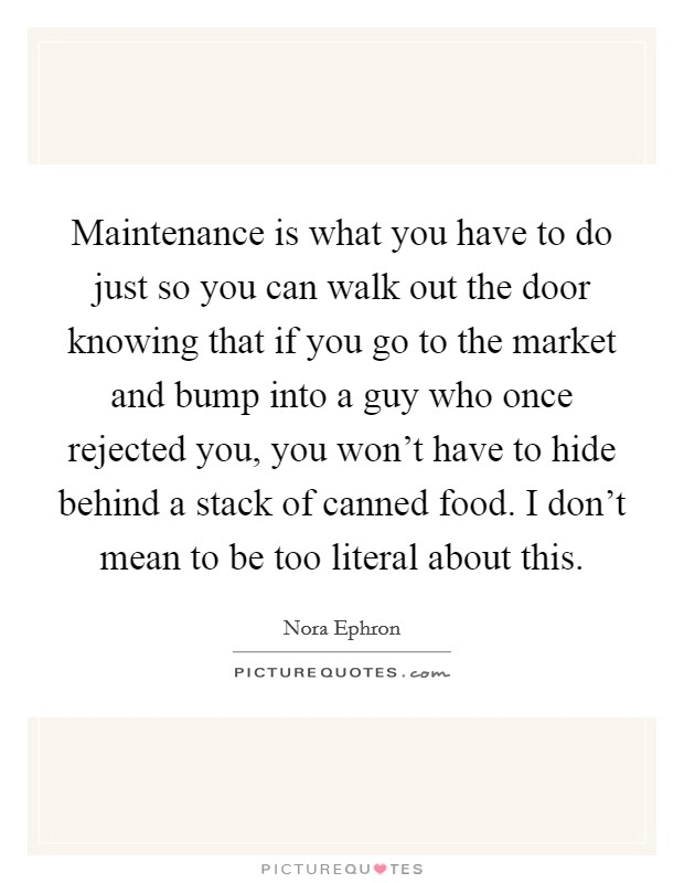 Maintenance is what you have to do just so you can walk out the door knowing that if you go to the market and bump into a guy who once rejected you, you won't have to hide behind a stack of canned food. I don't mean to be too literal about this Picture Quote #1