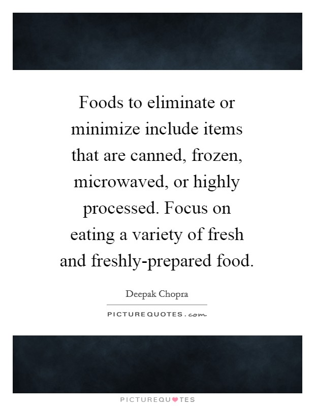 Foods to eliminate or minimize include items that are canned, frozen, microwaved, or highly processed. Focus on eating a variety of fresh and freshly-prepared food Picture Quote #1