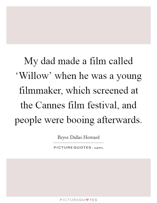My dad made a film called 'Willow' when he was a young filmmaker, which screened at the Cannes film festival, and people were booing afterwards Picture Quote #1