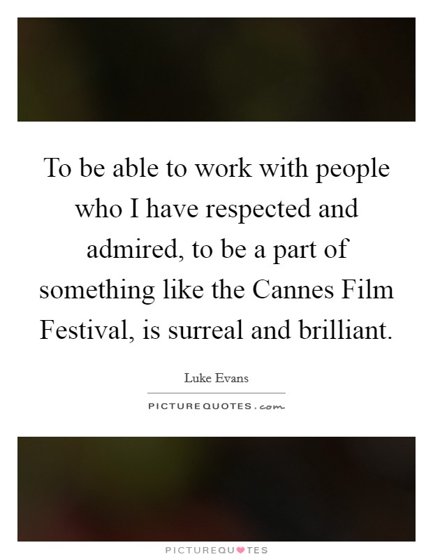 To be able to work with people who I have respected and admired, to be a part of something like the Cannes Film Festival, is surreal and brilliant Picture Quote #1