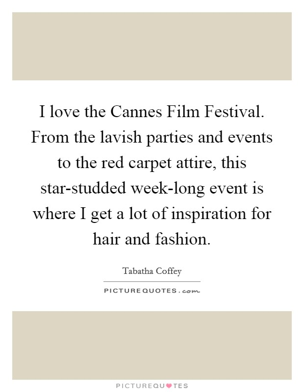 I love the Cannes Film Festival. From the lavish parties and events to the red carpet attire, this star-studded week-long event is where I get a lot of inspiration for hair and fashion Picture Quote #1