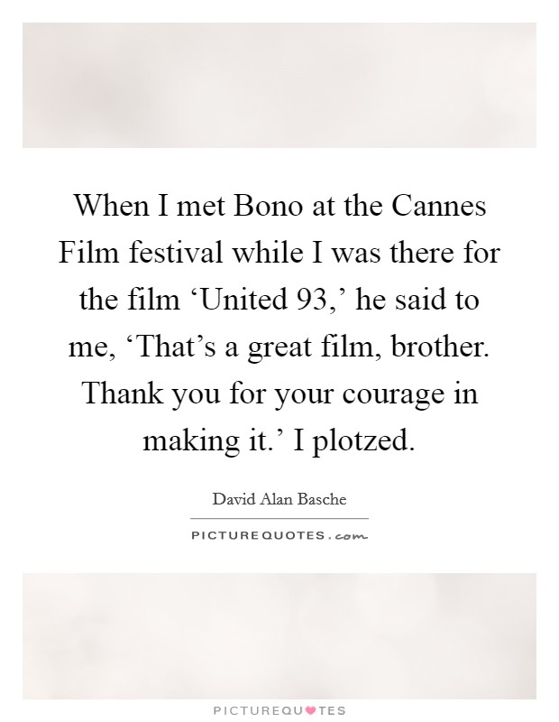 When I met Bono at the Cannes Film festival while I was there for the film 'United 93,' he said to me, 'That's a great film, brother. Thank you for your courage in making it.' I plotzed. Picture Quote #1