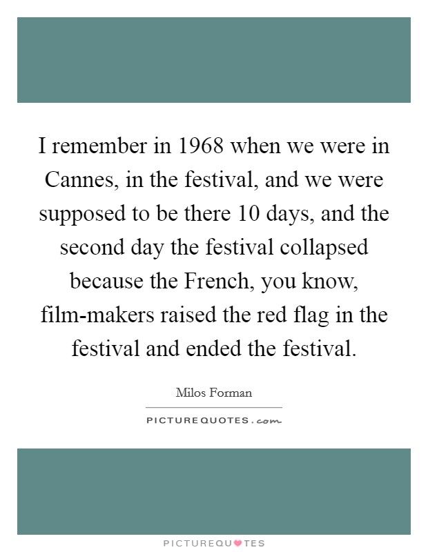 I remember in 1968 when we were in Cannes, in the festival, and we were supposed to be there 10 days, and the second day the festival collapsed because the French, you know, film-makers raised the red flag in the festival and ended the festival. Picture Quote #1