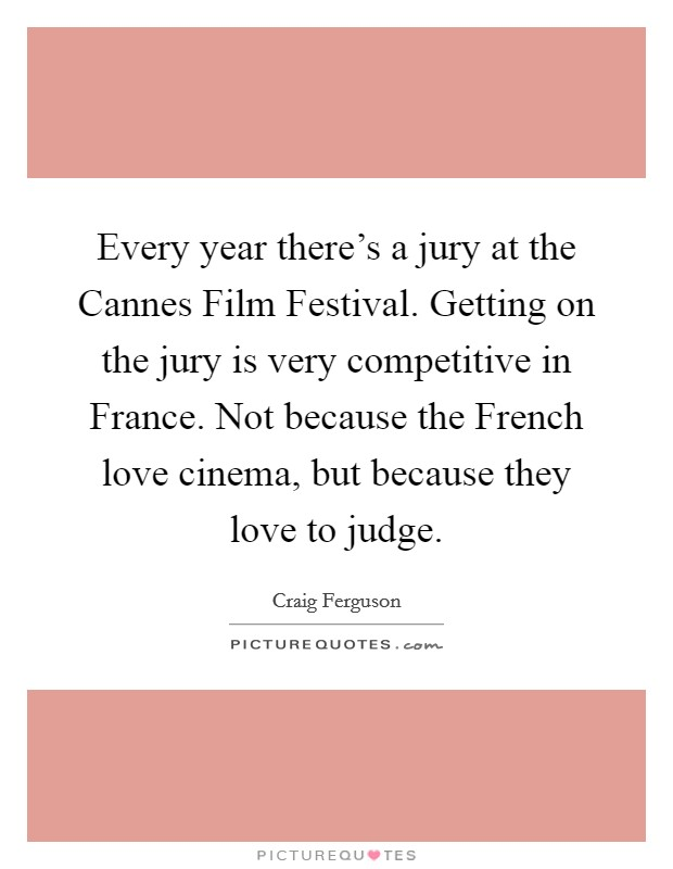 Every year there's a jury at the Cannes Film Festival. Getting on the jury is very competitive in France. Not because the French love cinema, but because they love to judge. Picture Quote #1