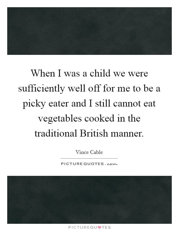 When I was a child we were sufficiently well off for me to be a picky eater and I still cannot eat vegetables cooked in the traditional British manner Picture Quote #1