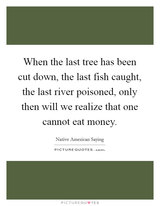 When the last tree has been cut down, the last fish caught, the last river poisoned, only then will we realize that one cannot eat money Picture Quote #1