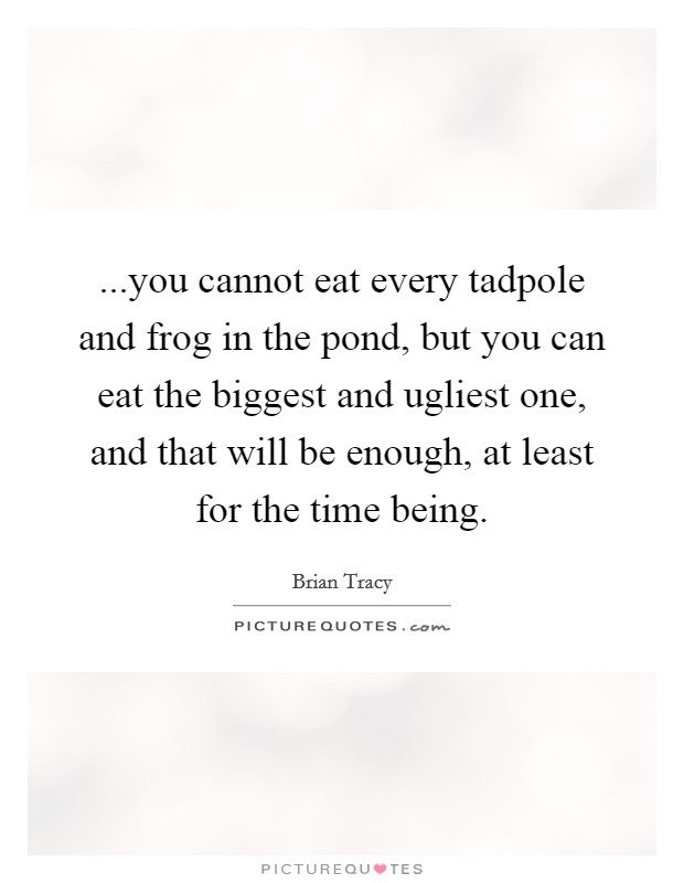 ...you cannot eat every tadpole and frog in the pond, but you can eat the biggest and ugliest one, and that will be enough, at least for the time being Picture Quote #1