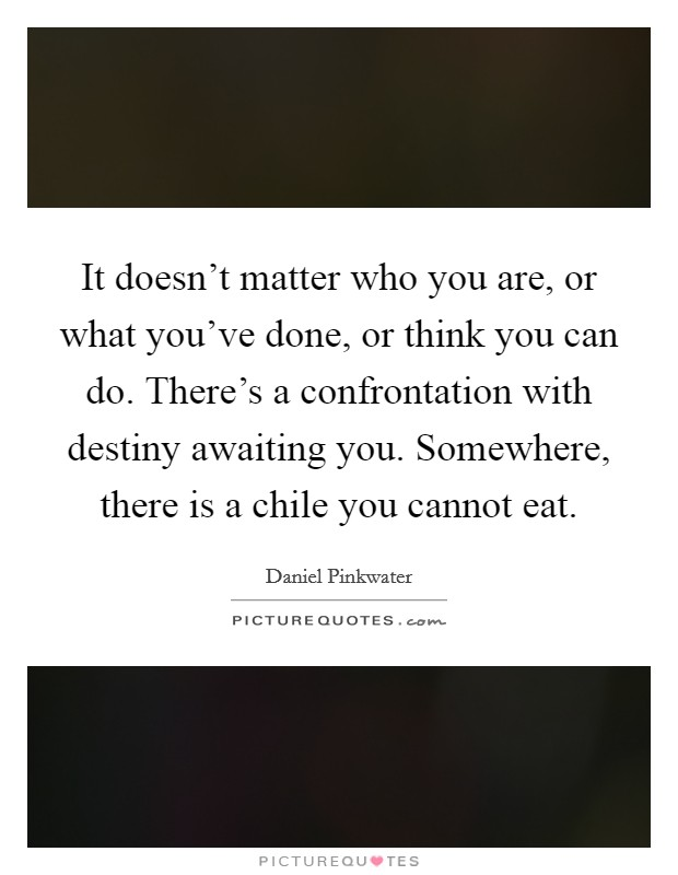 It doesn't matter who you are, or what you've done, or think you can do. There's a confrontation with destiny awaiting you. Somewhere, there is a chile you cannot eat. Picture Quote #1