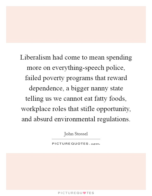 Liberalism had come to mean spending more on everything-speech police, failed poverty programs that reward dependence, a bigger nanny state telling us we cannot eat fatty foods, workplace roles that stifle opportunity, and absurd environmental regulations Picture Quote #1