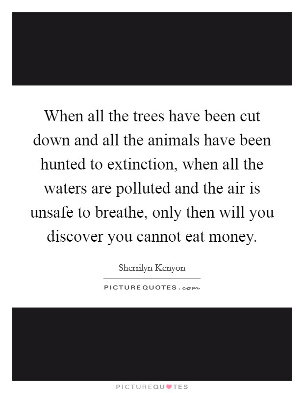 When all the trees have been cut down and all the animals have been hunted to extinction, when all the waters are polluted and the air is unsafe to breathe, only then will you discover you cannot eat money Picture Quote #1