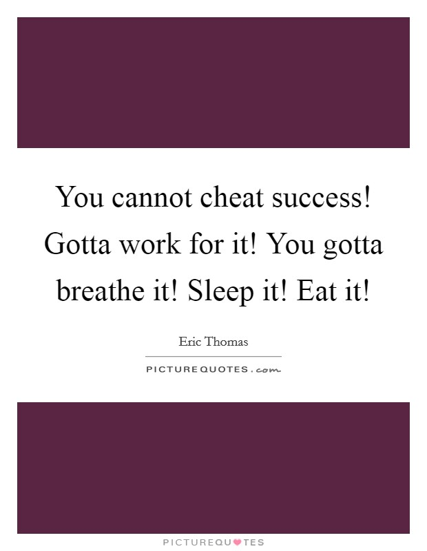 You cannot cheat success! Gotta work for it! You gotta breathe it! Sleep it! Eat it! Picture Quote #1