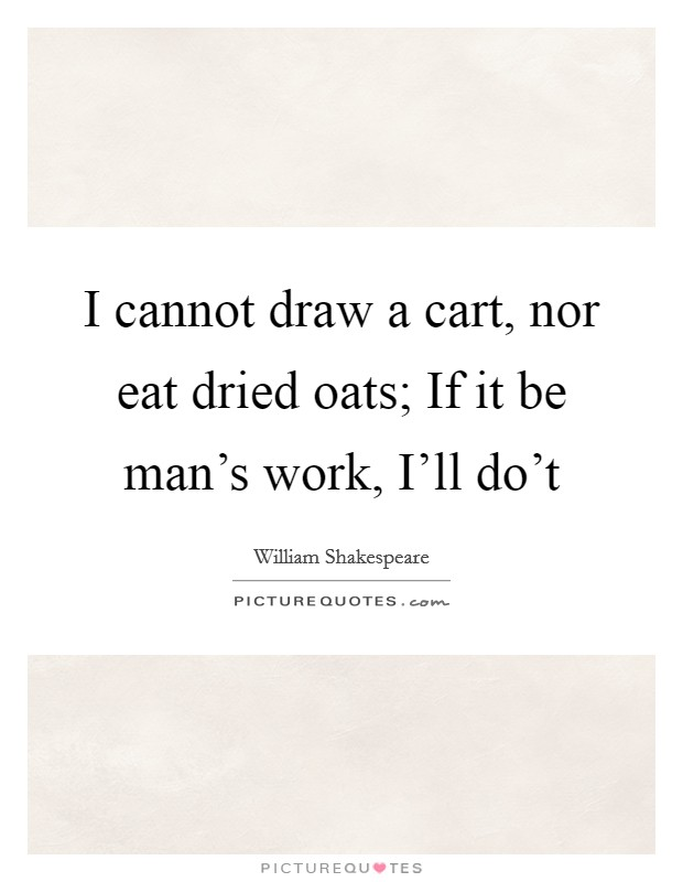 I cannot draw a cart, nor eat dried oats; If it be man's work, I'll do't Picture Quote #1