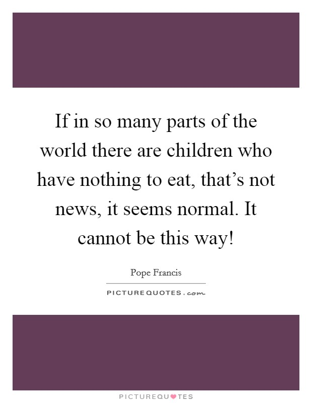 If in so many parts of the world there are children who have nothing to eat, that's not news, it seems normal. It cannot be this way! Picture Quote #1