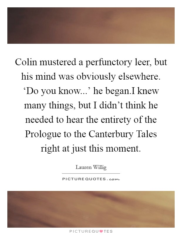 Colin mustered a perfunctory leer, but his mind was obviously elsewhere. 'Do you know...' he began.I knew many things, but I didn't think he needed to hear the entirety of the Prologue to the Canterbury Tales right at just this moment Picture Quote #1
