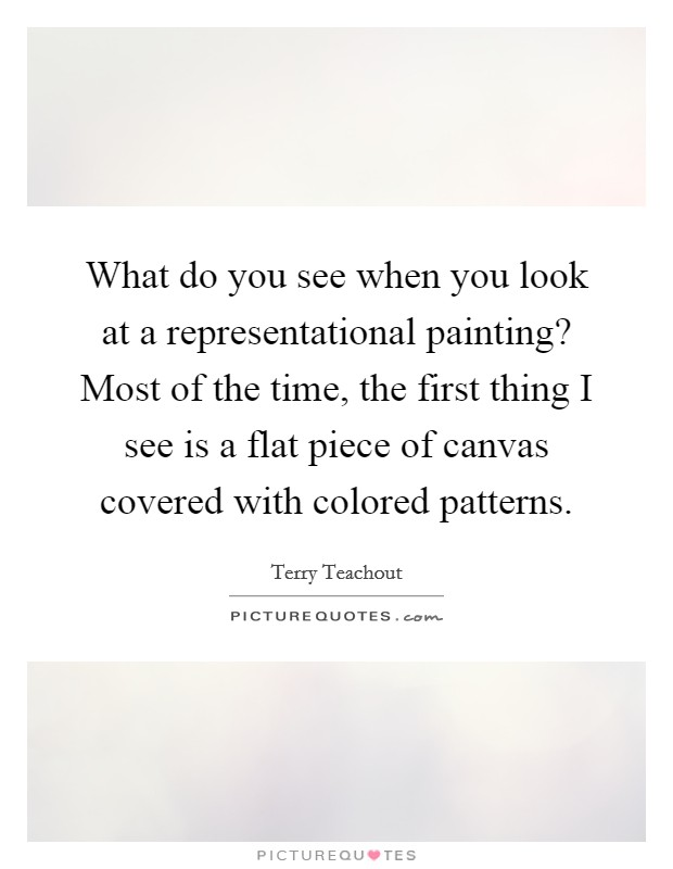 What do you see when you look at a representational painting? Most of the time, the first thing I see is a flat piece of canvas covered with colored patterns Picture Quote #1