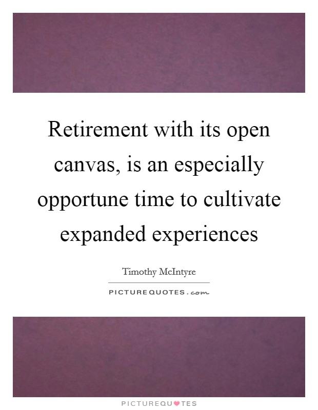 Retirement with its open canvas, is an especially opportune time to cultivate expanded experiences Picture Quote #1