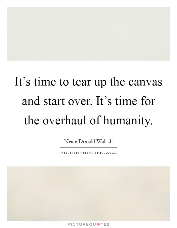 It's time to tear up the canvas and start over. It's time for the overhaul of humanity Picture Quote #1