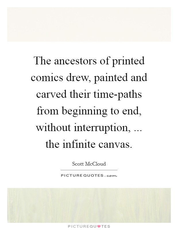 The ancestors of printed comics drew, painted and carved their time-paths from beginning to end, without interruption, ... the infinite canvas Picture Quote #1