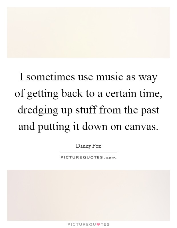 I sometimes use music as way of getting back to a certain time, dredging up stuff from the past and putting it down on canvas Picture Quote #1