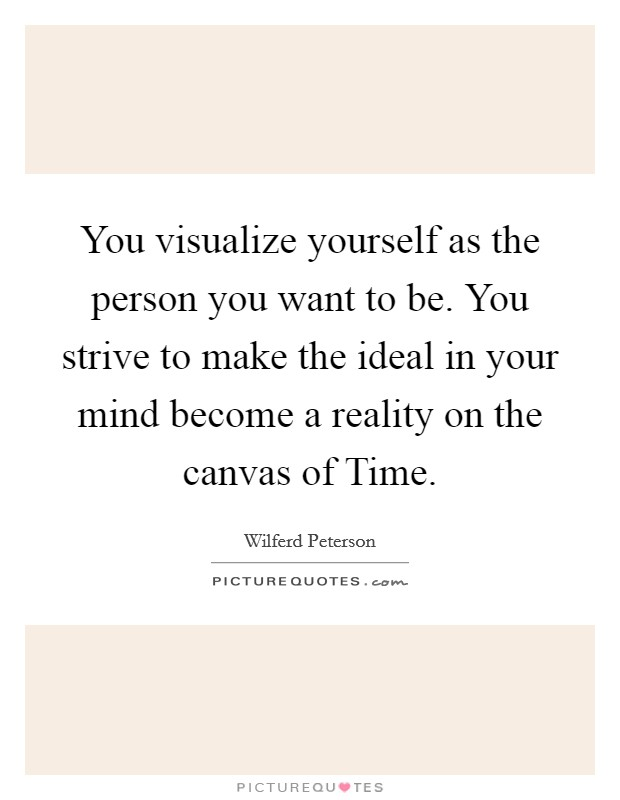 You visualize yourself as the person you want to be. You strive to make the ideal in your mind become a reality on the canvas of Time Picture Quote #1