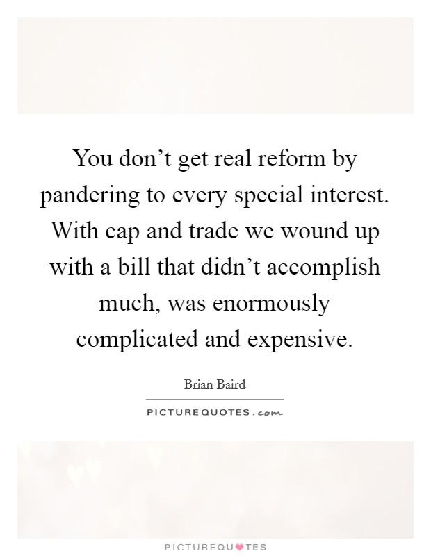 You don't get real reform by pandering to every special interest. With cap and trade we wound up with a bill that didn't accomplish much, was enormously complicated and expensive Picture Quote #1