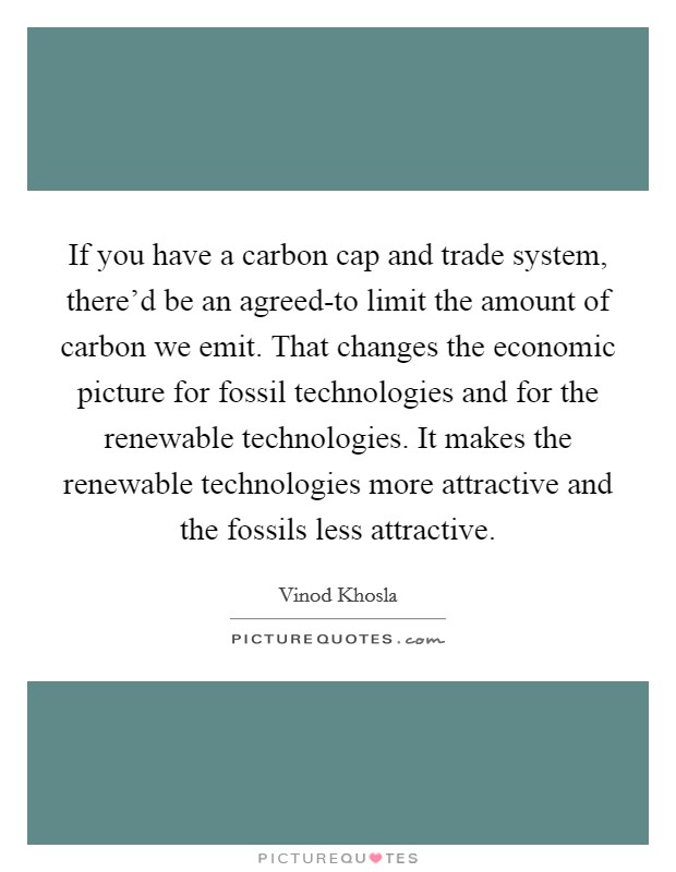 If you have a carbon cap and trade system, there'd be an agreed-to limit the amount of carbon we emit. That changes the economic picture for fossil technologies and for the renewable technologies. It makes the renewable technologies more attractive and the fossils less attractive Picture Quote #1