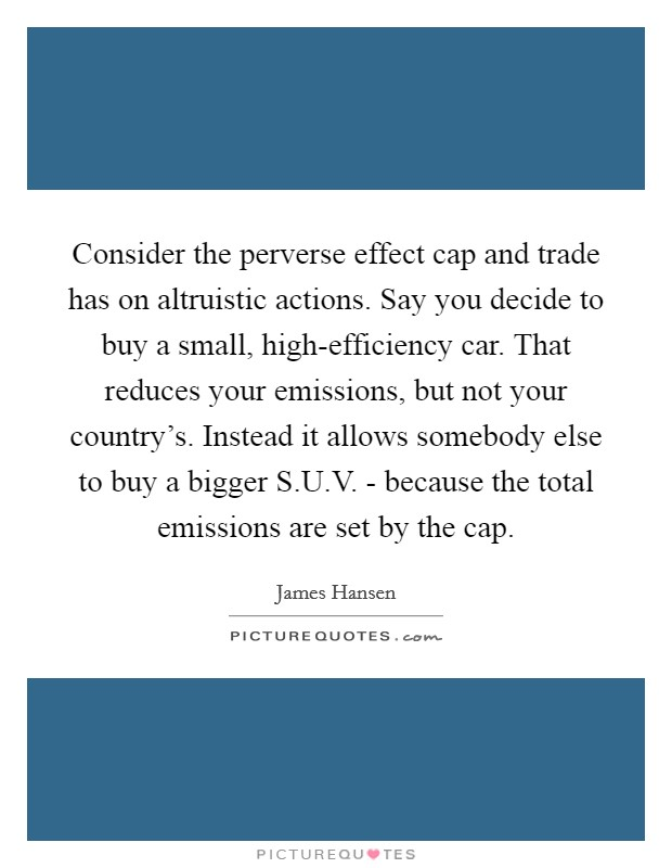 Consider the perverse effect cap and trade has on altruistic actions. Say you decide to buy a small, high-efficiency car. That reduces your emissions, but not your country's. Instead it allows somebody else to buy a bigger S.U.V. - because the total emissions are set by the cap Picture Quote #1