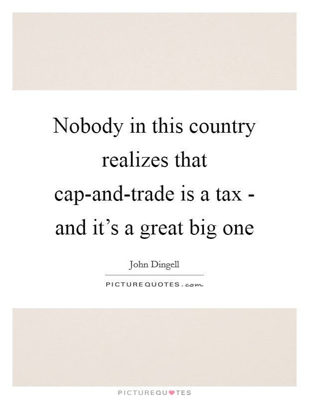 Nobody in this country realizes that cap-and-trade is a tax - and it's a great big one Picture Quote #1
