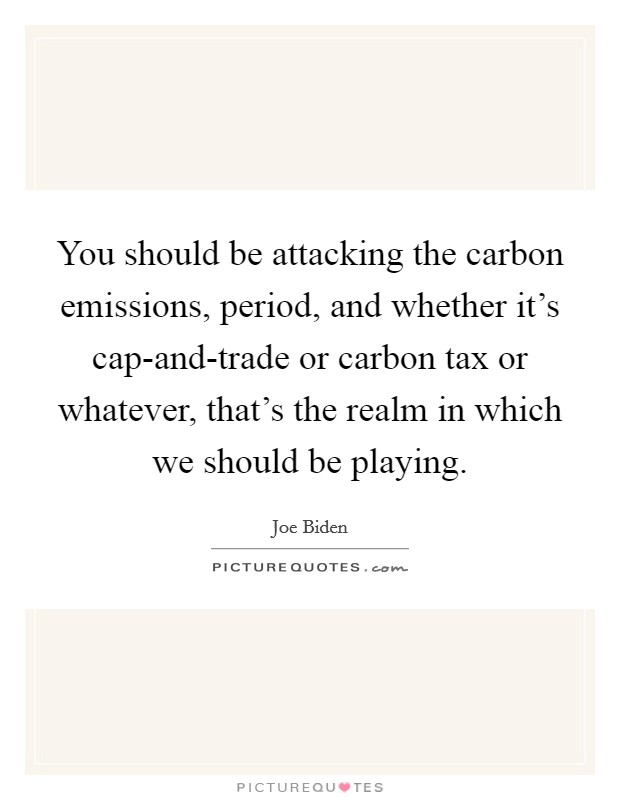 You should be attacking the carbon emissions, period, and whether it's cap-and-trade or carbon tax or whatever, that's the realm in which we should be playing Picture Quote #1