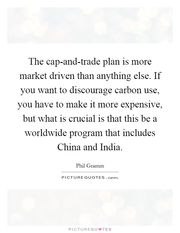 The cap-and-trade plan is more market driven than anything else. If you want to discourage carbon use, you have to make it more expensive, but what is crucial is that this be a worldwide program that includes China and India Picture Quote #1