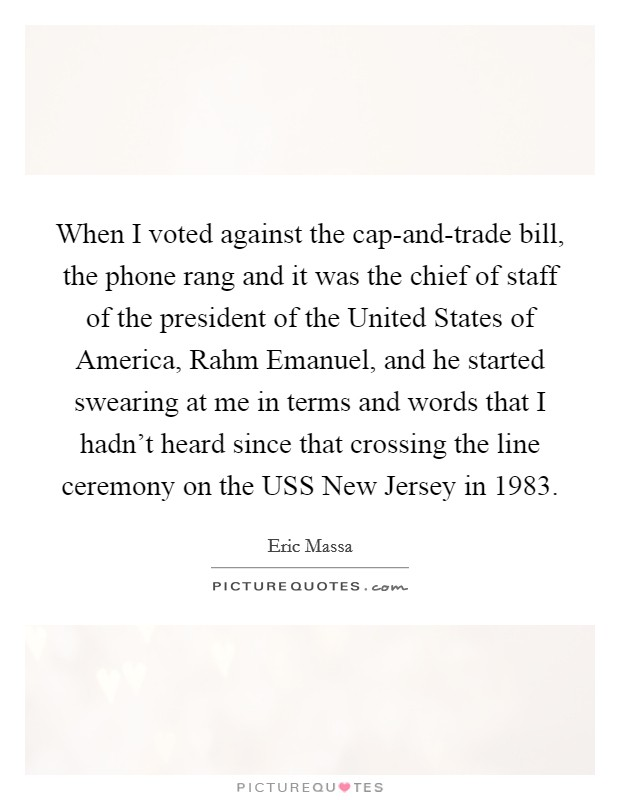 When I voted against the cap-and-trade bill, the phone rang and it was the chief of staff of the president of the United States of America, Rahm Emanuel, and he started swearing at me in terms and words that I hadn't heard since that crossing the line ceremony on the USS New Jersey in 1983 Picture Quote #1