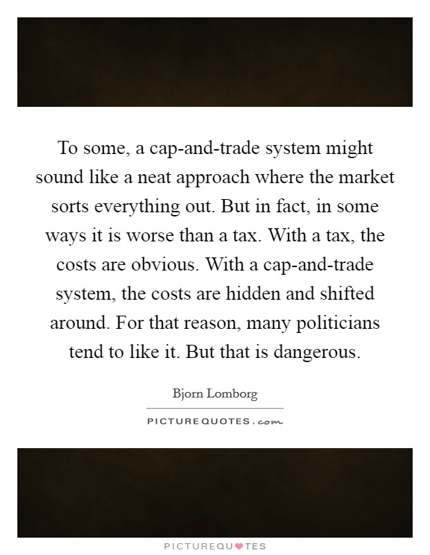To some, a cap-and-trade system might sound like a neat approach where the market sorts everything out. But in fact, in some ways it is worse than a tax. With a tax, the costs are obvious. With a cap-and-trade system, the costs are hidden and shifted around. For that reason, many politicians tend to like it. But that is dangerous Picture Quote #1