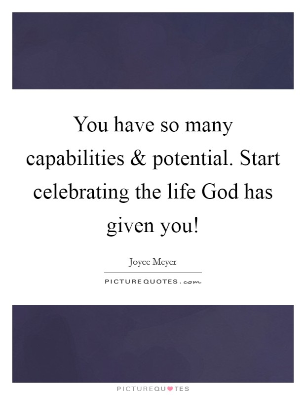 You have so many capabilities and potential. Start celebrating the life God has given you! Picture Quote #1
