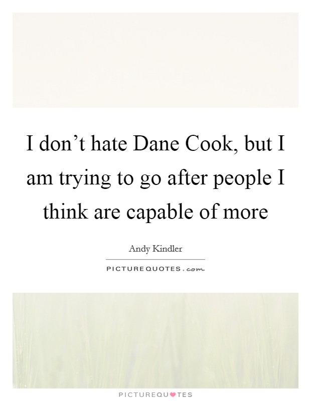 I don't hate Dane Cook, but I am trying to go after people I think are capable of more Picture Quote #1