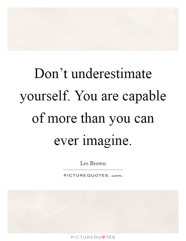 Don't underestimate yourself. You are capable of more than you can ever imagine Picture Quote #1