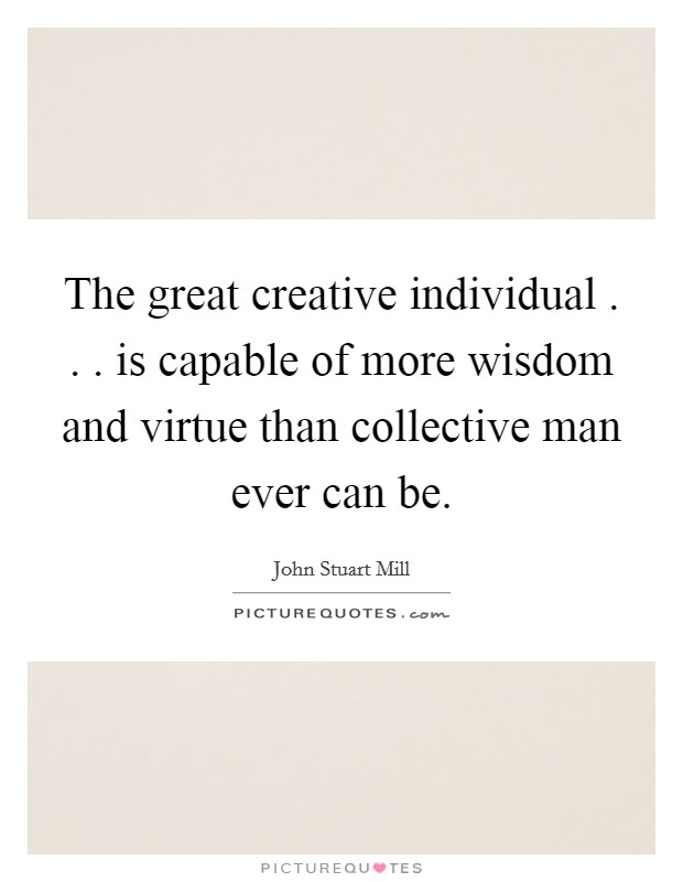 The great creative individual . . . is capable of more wisdom and virtue than collective man ever can be Picture Quote #1