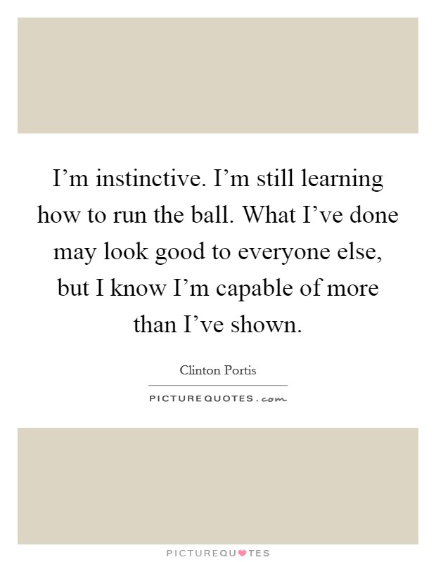 I'm instinctive. I'm still learning how to run the ball. What I've done may look good to everyone else, but I know I'm capable of more than I've shown Picture Quote #1