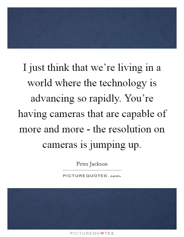I just think that we're living in a world where the technology is advancing so rapidly. You're having cameras that are capable of more and more - the resolution on cameras is jumping up Picture Quote #1