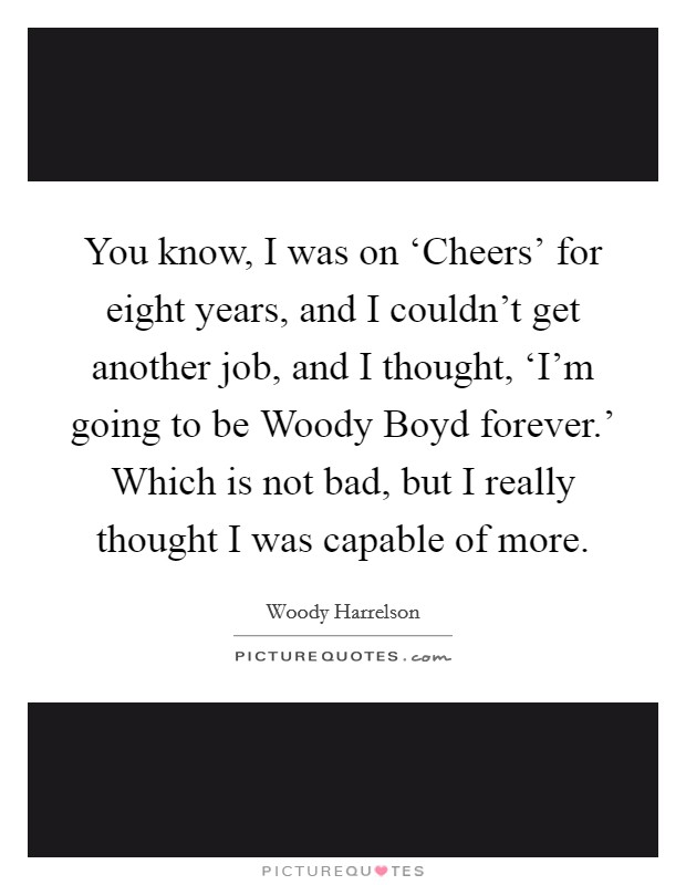 You know, I was on 'Cheers' for eight years, and I couldn't get another job, and I thought, 'I'm going to be Woody Boyd forever.' Which is not bad, but I really thought I was capable of more Picture Quote #1