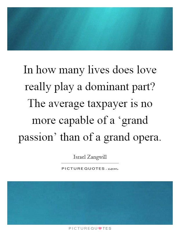 In how many lives does love really play a dominant part? The average taxpayer is no more capable of a 'grand passion' than of a grand opera Picture Quote #1
